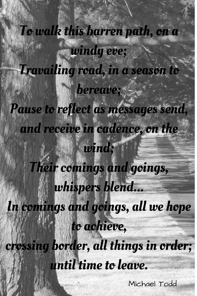 To walk this barren path, on a windy eve;Travailing road, in a season to bereave;Pause to reflect as messages send,and receive in cadence, on the wind;Their comings and goings, whispers blend...In comings  (1)