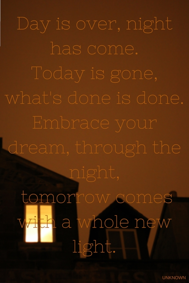 Day is over, night has come. Today is gone, what's done is done. Embrace your dream, through the night, Tomorrow comes with a whole new light.