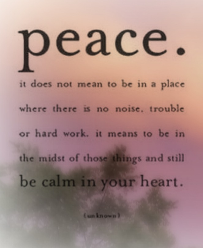peace. it does not mean to be in a place where there is no noise, trouble or hard work
