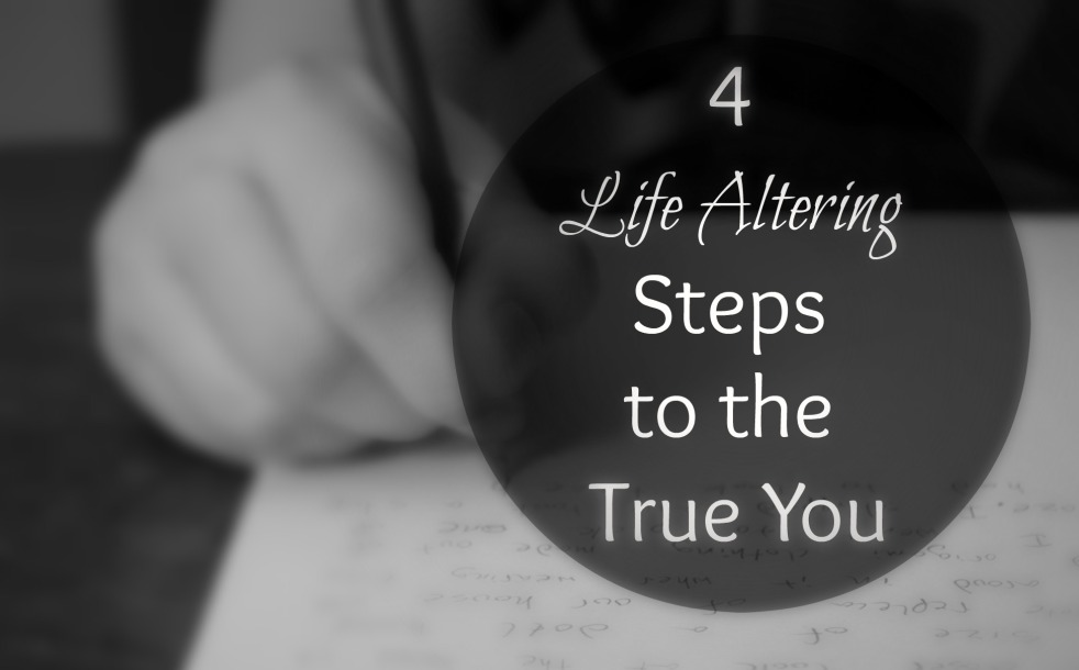 4 Life altering steps to the true you